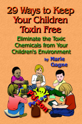 29 Ways to Keep Your Children Toxin Free: Eliminate the Toxic Chemicals From Your Children's Environment