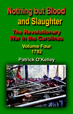 Nothing But Blood and Slaughter: The Revolutionary War in the Carolinas - Volume Four 1782