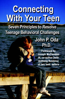 Connecting with Your Teen: The 7 Principles to Resolve Teenage Behavioral Challenges