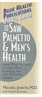 User's Guide to Saw Palmetto and Men's Health: Learn What You Need to Know About Reducing Your Risk of Prostate Disease