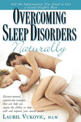 Overcoming Sleep Disorders Naturally: Discover Natural Sedative-Free Strategies That Not Only Help You Regain the Ability to Sleep Well But Can Also Improve Your Overall Health