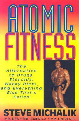 Atomic Fitness: The Alternative to Drugs, Steroids, Wacky Diets, and Everything Else That's Failed