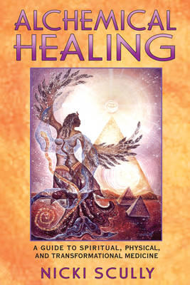 Alchemical Healing: A Guide to Spiritual Physical and Transformational Healing