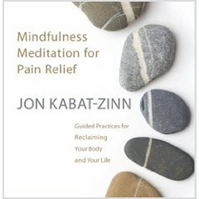 Mindfulness Meditation for Pain Relief: Guided Practices for Reclaiming Your Body and Your Life