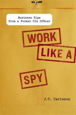 Work Like a Spy: Business Tips from a Former CIA Officer
