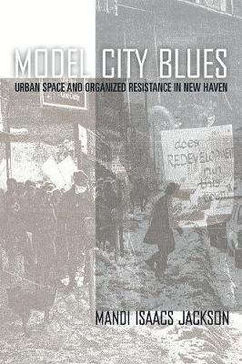 Model City Blues: Urban Space and Organized Resistance in New Haven