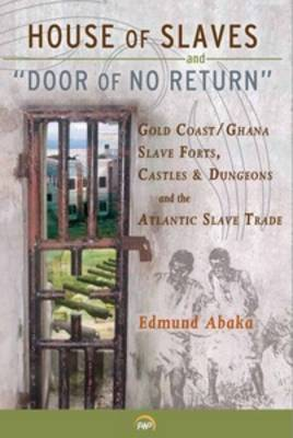 House Of Slaves & 'door Of No Return': Gold Coast/Ghana Slave Forts, Castles and Dungeons and the Atlantic Slave Trade