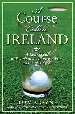 A Course Called Ireland: A Long Walk in Search of a Country, a Pint and the Next Tee