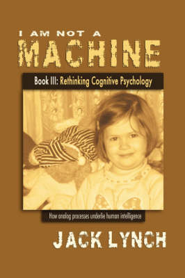 I Am Not a Machine Book III: Rethinking Cognitive Psychology