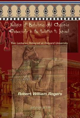The Religion of Babylonia and Assyria, Especially in its Relations to Israel: Five Lectures Delivered at Harvard University