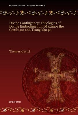 Divine Contingency: Theologies of Divine Embodiment in Maximos the Confessor and Tsong Kha Pa