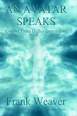 An Avatar Speaks. Contact from Higher Dimensions. The Doorway to Higher Consciousness