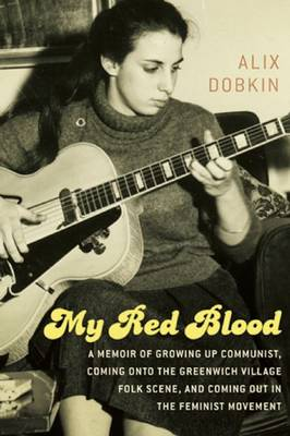 My Red Blood: A Memoir of Growing Up Communist, Coming onto the Greenwich Village Folk Music Scene and Coming Out in the Feminist Move