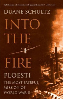 Into the Fire: Ploesti: The Most Fateful Mission of World War II