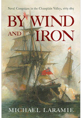 By Wind and Iron: Naval Campaigns in the Champlain Valley, 1665-1815
