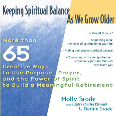 Keeping Spiritual Balance as We Grow Older: More Than 65 Creative Ways to Use Purpose Prayer and the Power of Spirit to Build a Meaningful Retirement