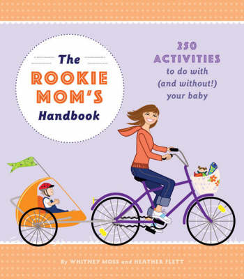 The Rookie Moms' Handbook: 250 Activities to Do with (and Without!) Your New Baby