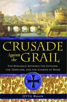 Crusade Against the Grail: The Struggle Between the Cathars the Templars and the Church of Rome