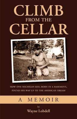 Climb from the Cellar: How One Michigan Kid, Born in a Basement, Found His Way Up to the American Dream
