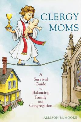 Clergy Moms: A Survival Guide to Balancing Family and Congregation