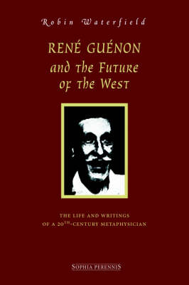 Ren Gunon and the Future of the West: The Life and Writings of a 20th-Century Metaphysician