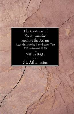 Orations of St. Athanasius Against the Arians According to the Benedictine Text: With an Account of His Life
