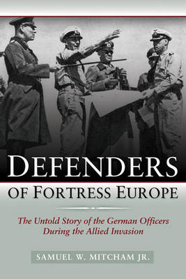 Defenders of Fortress Europe: The Untold Story of the German Officers During the Allied Invasion