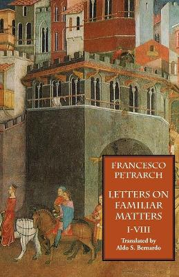 Letters on Familiar Matters (Rerum Familiarium Libri), Vol. 1, Books I-VIII