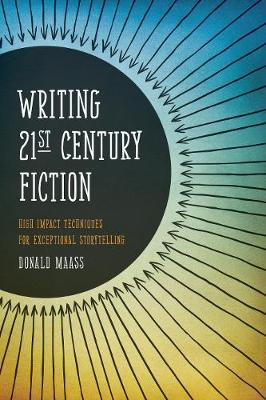 Writing 21st Century Fiction: High Impact Techniques for Exceptional Storytelling in Modern Fiction