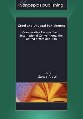 Cruel and Unusual Punishment: Comparative Perspective in International Conventions, the United States and Iran