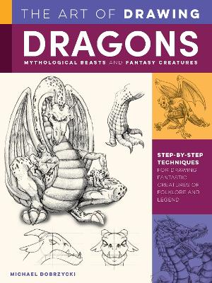 The Art of Drawing Dragons, Mythological Beasts, and Fantasy Creatures: Discover step-by-step techniques for drawing fantastic creatures of folklore and legend