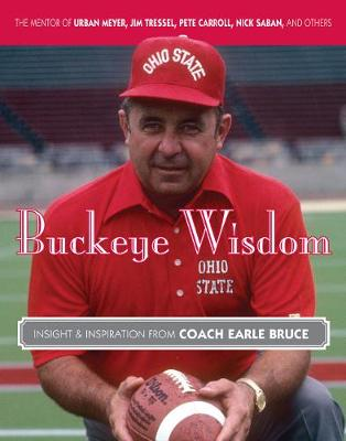 Buckeye Wisdom: Insight & Inspiration from Coach Earle Bruce