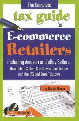 Complete Tax Guide For E-Commerce Retailers: Including Amazon & eBay Seller -- How Online Sellers Can Stay in Compliance with the IRS & State Tax Laws