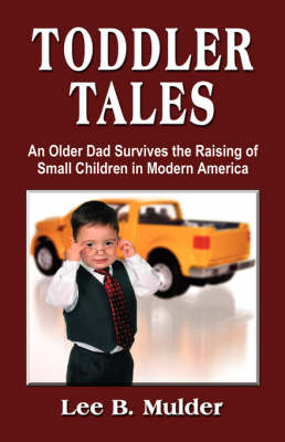Toddler Tales: An Older Dad Survives Raising Young Children in Modern America