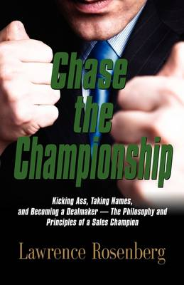 Chase the Championship: Kicking Ass, Taking Names, and Becoming a Dealmaker - The Philosophy and Principles of a Sales Champion