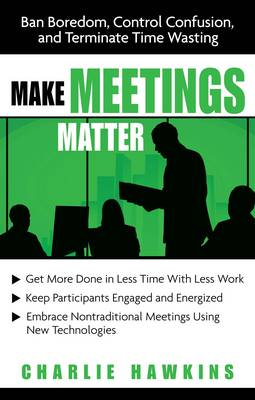 Make Meetings Matter: Ban Boredom, Control Confusion, and Eliminate Time Wasting