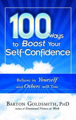 100 Ways to Boost Your Self Confidence: Believe in Yourself and Others Will Too