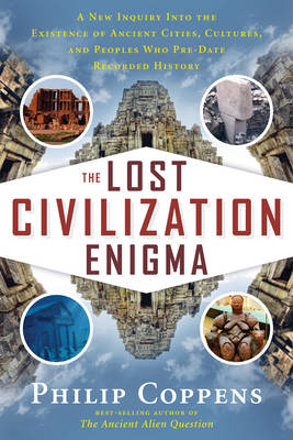 The Lost Civiliation Enigma: A New Inquiry into the Existence of Ancient Cities, Cultures, and Peoples Who Pre-Date Recorded History