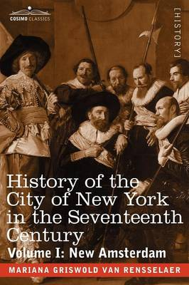 History of the City of New York in the Seventeenth Century: Volume I: New Amsterdam