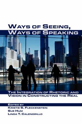 Ways of Seeing, Ways of Speaking: The Integration of Rhetoric and Vision in Constructing the Real