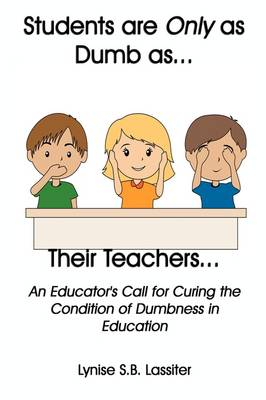 Students Are Only as Dumb as Their Teachers: An Educator's Call for Curing the Condition of Dumbness in Education