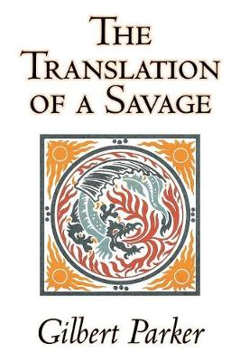 The Translation of a Savage by Gilbert Parker, Fiction, Literary, Action & Adventure