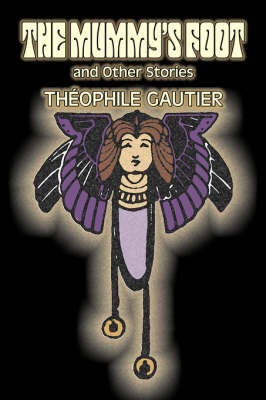 The Mummy's Foot and Other Stories by Theophile Gautier, Fiction, Classics, Fantasy, Fairy Tales, Folk Tales, Legends & Mythology