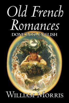 Old French Romances Done into English by Wiliam Morris, Fiction, Fantasy, Short Stories, Fairy Tales, Folk Tales, Legends & Mythology