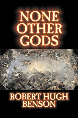 None Other Gods by Robert Hugh Benson, Fiction, Classics, History, Science Fiction