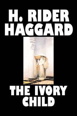 The Ivory Child by H. Rider Haggard, Fiction, Fantasy, Historical, Action & Adventure, Fairy Tales, Folk Tales, Legends & Mythology