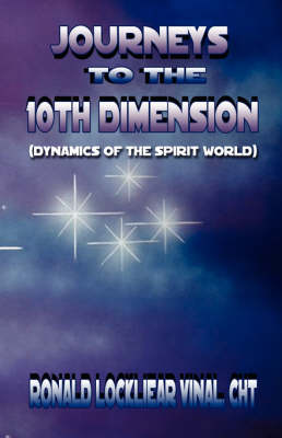 Journeys to the 10th Dimension: (Dynamics of the Spirit World)