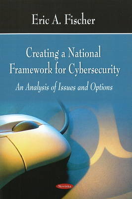 Creating a National Framework for Cybersecurity: An Analysis of Issues & Options
