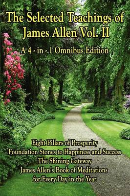 The Selected Teachings of James Allen Vol. II: Eight Pillars of Prosperity, Foundation Stones to Happiness and Success, the Shining Gateway, James All