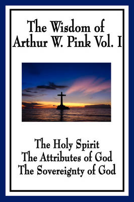 The Wisdom of Arthur W. Pink Vol I: The Holy Spirit, The Attributes of God, The Sovereignty of God